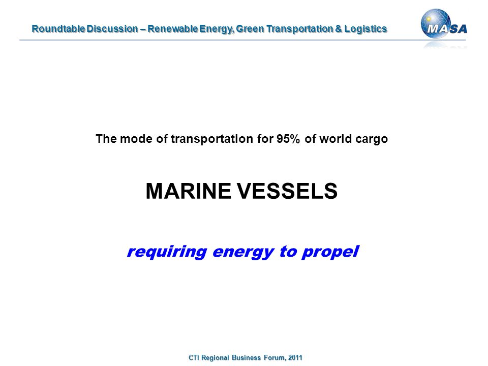 Roundtable Discussion – Renewable Energy, Green Transportation & Logistics CTI Regional Business Forum, 2011 The mode of transportation for 95% of world cargo MARINE VESSELS requiring energy to propel