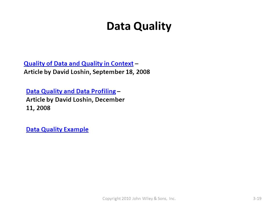 Data Quality Copyright 2010 John Wiley & Sons, Inc.3-19 Quality of Data and Quality in ContextQuality of Data and Quality in Context – Article by David Loshin, September 18, 2008 Data Quality and Data ProfilingData Quality and Data Profiling – Article by David Loshin, December 11, 2008 Data Quality Example