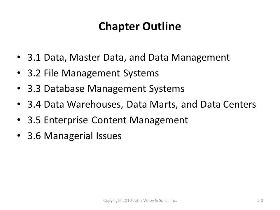 Chapter Outline 3.1 Data, Master Data, and Data Management 3.2 File Management Systems 3.3 Database Management Systems 3.4 Data Warehouses, Data Marts, and Data Centers 3.5 Enterprise Content Management 3.6 Managerial Issues 3-2Copyright 2010 John Wiley & Sons, Inc.