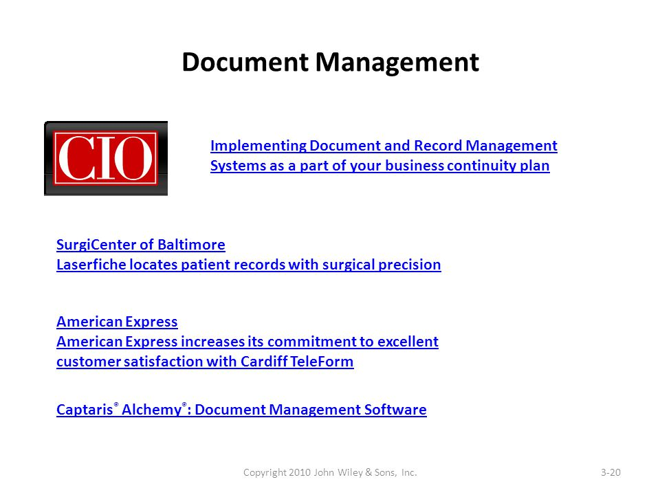 Document Management Copyright 2010 John Wiley & Sons, Inc.3-20 Implementing Document and Record Management Systems as a part of your business continuity plan SurgiCenter of Baltimore Laserfiche locates patient records with surgical precision American Express American Express increases its commitment to excellent customer satisfaction with Cardiff TeleForm Captaris ® Alchemy ® : Document Management Software