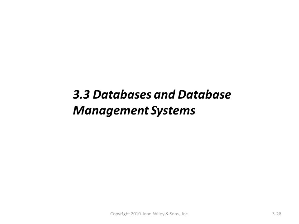 Copyright 2010 John Wiley & Sons, Inc.3-26 3.3 Databases and Database Management Systems