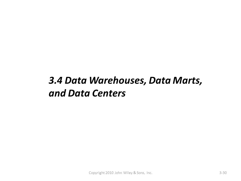Copyright 2010 John Wiley & Sons, Inc.3-30 3.4 Data Warehouses, Data Marts, and Data Centers