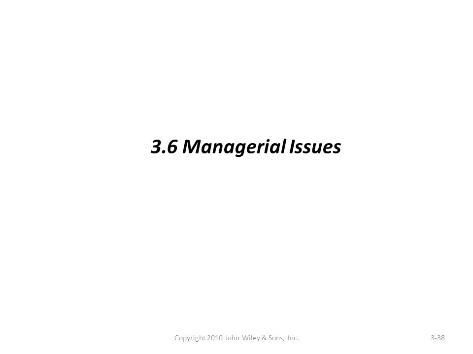 Copyright 2010 John Wiley & Sons, Inc.3-38 3.6 Managerial Issues