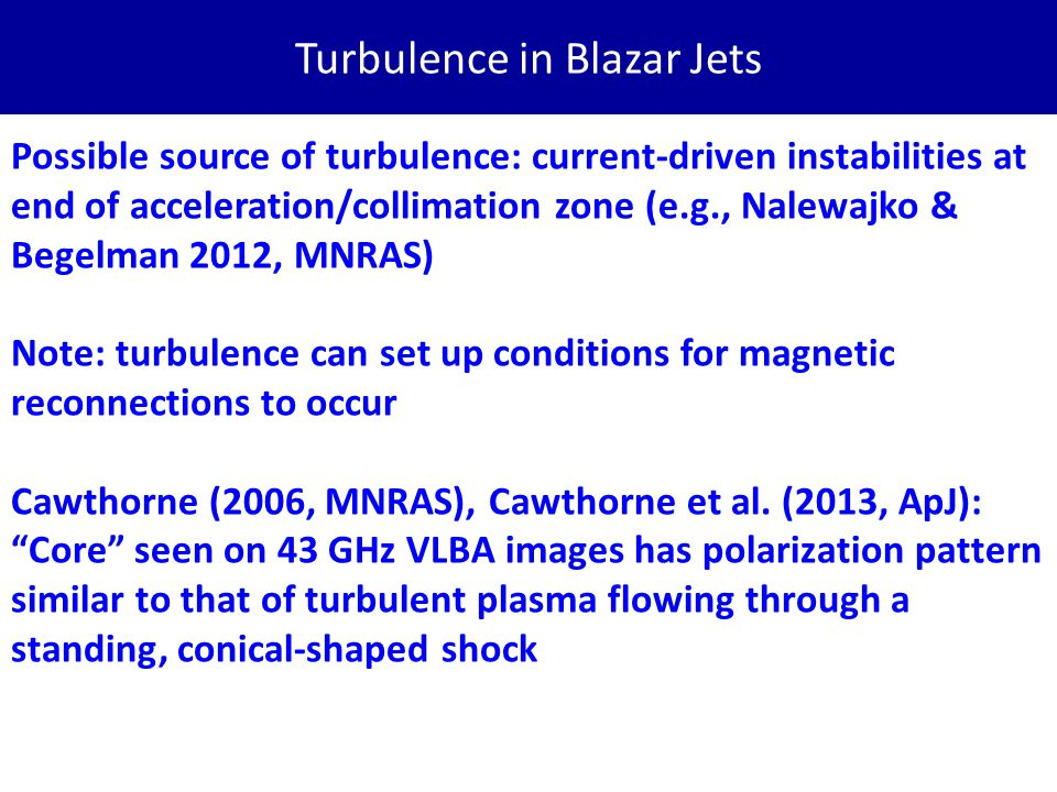 Turbulence in Blazar Jets Possible source of turbulence: current-driven instabilities at end of acceleration/collimation zone (e.g., Nalewajko & Begelman 2012, MNRAS) Note: turbulence can set up conditions for magnetic reconnections to occur Cawthorne (2006, MNRAS), Cawthorne et al.