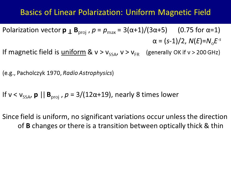 Basics of Linear Polarization: Uniform Magnetic Field Polarization vector p _ B proj, p = p max = 3(α+1)/(3α+5) (0.75 for α=1) α = (s-1)/2, N(E)=N o E -s If magnetic field is uniform & ν > ν SSA, ν > ν FR (generally OK if ν > 200 GHz) (e.g., Pacholczyk 1970, Radio Astrophysics) If ν < ν SSA, p || B proj, p = 3/(12α+19), nearly 8 times lower Since field is uniform, no significant variations occur unless the direction of B changes or there is a transition between optically thick & thin