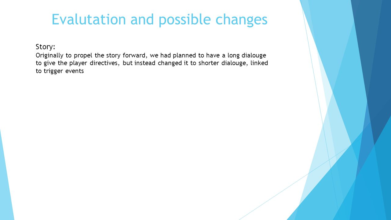 Evalutation and possible changes Story: Originally to propel the story forward, we had planned to have a long dialouge to give the player directives, but instead changed it to shorter dialouge, linked to trigger events