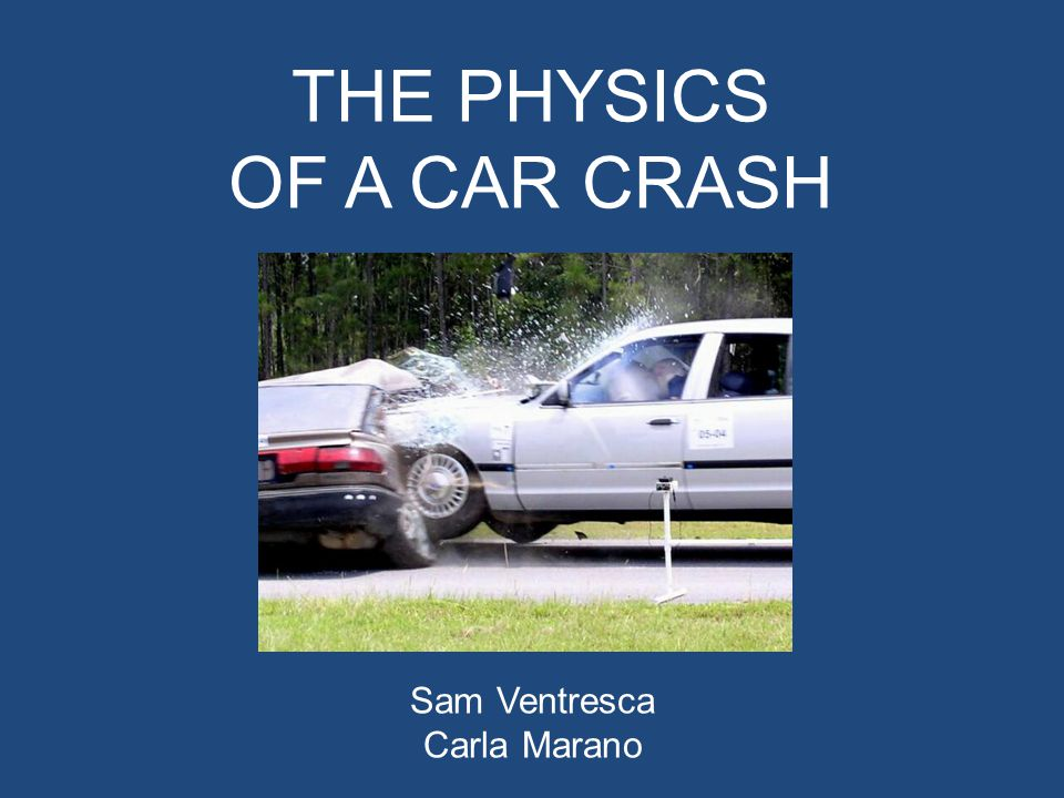 THE PHYSICS OF A CAR CRASH Sam Ventresca Carla Marano