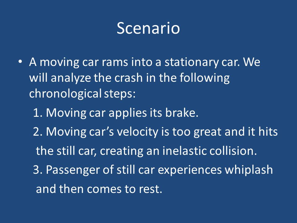 Scenario A moving car rams into a stationary car. We will analyze the crash in the following chronological steps: 1. Moving car applies its brake. 2.