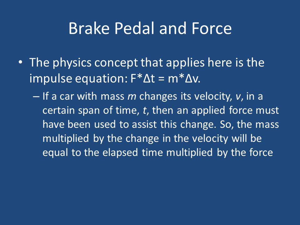 Brake Pedal and Force The physics concept that applies here is the impulse equation: F*Δt = m*Δv. – If a car with mass m changes its velocity, v, in a