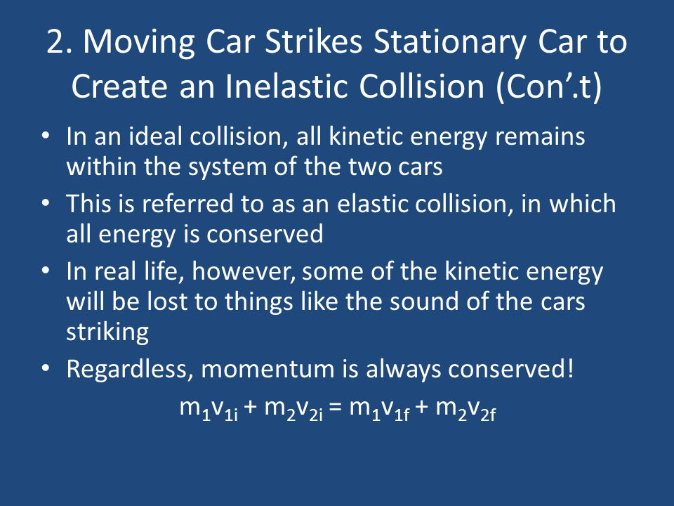 2. Moving Car Strikes Stationary Car to Create an Inelastic Collision (Con'.t) In an ideal collision, all kinetic energy remains within the system of