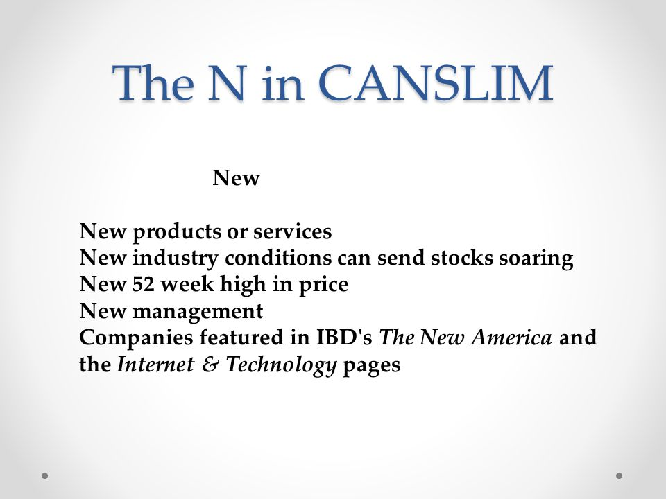 The N in CANSLIM New New products or services New industry conditions can send stocks soaring New 52 week high in price New management Companies featured in IBD s The New America and the Internet & Technology pages