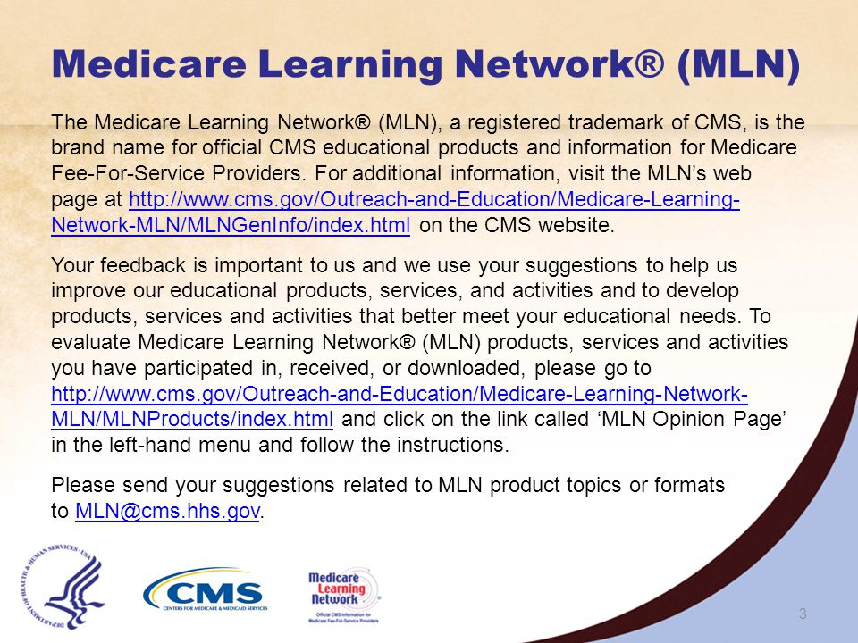 3 Medicare Learning Network® (MLN) The Medicare Learning Network® (MLN), a registered trademark of CMS, is the brand name for official CMS educational products and information for Medicare Fee-For-Service Providers.