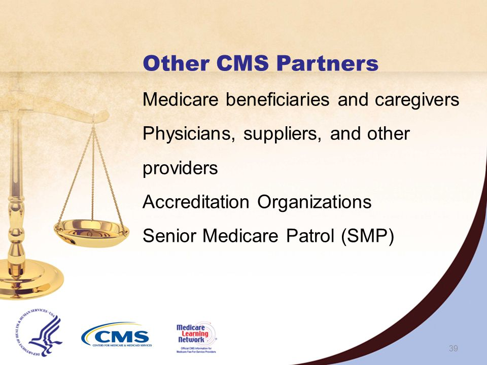38 CMS Contracts with Other Entities PSCs/ ZPICs MEDICs Medicare Carriers, FIs, MACs MA Plans and PDPs Recovery Audit Program Recovery Auditors CERT Contractors