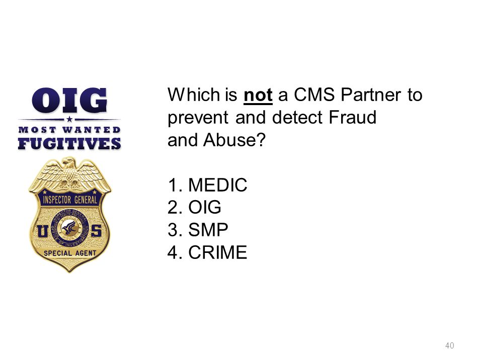 39 Other CMS Partners Medicare beneficiaries and caregivers Physicians, suppliers, and other providers Accreditation Organizations Senior Medicare Patrol (SMP)