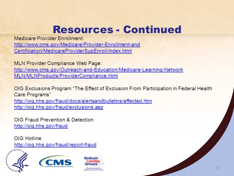 66 Resources - Continued Health Care Fraud Prevention and Enforcement Action Team (HEAT) http://www.stopmedicarefraud.gov/heattaskforce http://www.stopmedicarefraud.gov/heattaskforce HHS Office of Inspector General (OIG) http://oig.hhs.gov http://oig.hhs.gov Medicare Contact Information for Local Contractors http://www.cms.gov/MLNProducts/Downloads/CallCenterTollNumDirectory.zip Medicare.gov http://www.medicare.gov http://www.medicare.gov Medicare Learning Network® (MLN) http://www.cms.gov/Outreach-and-Education/Medicare-Learning-Network- MLN/MLNGenInfo/index.html