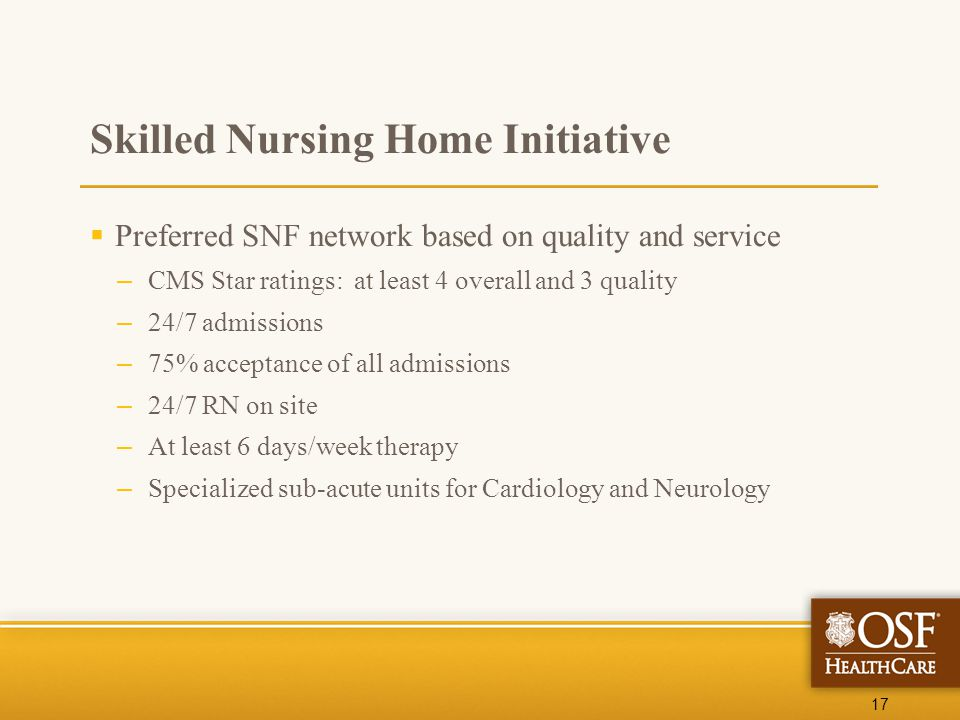 17 Skilled Nursing Home Initiative  Preferred SNF network based on quality and service – CMS Star ratings: at least 4 overall and 3 quality – 24/7 ad
