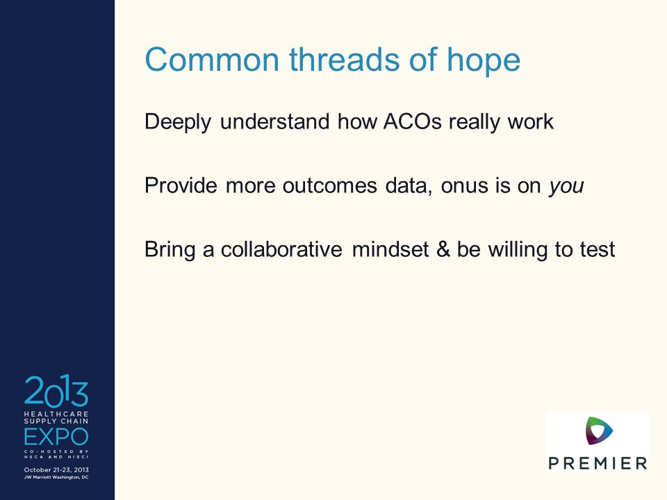Common threads of hope Deeply understand how ACOs really work Provide more outcomes data, onus is on you Bring a collaborative mindset & be willing to