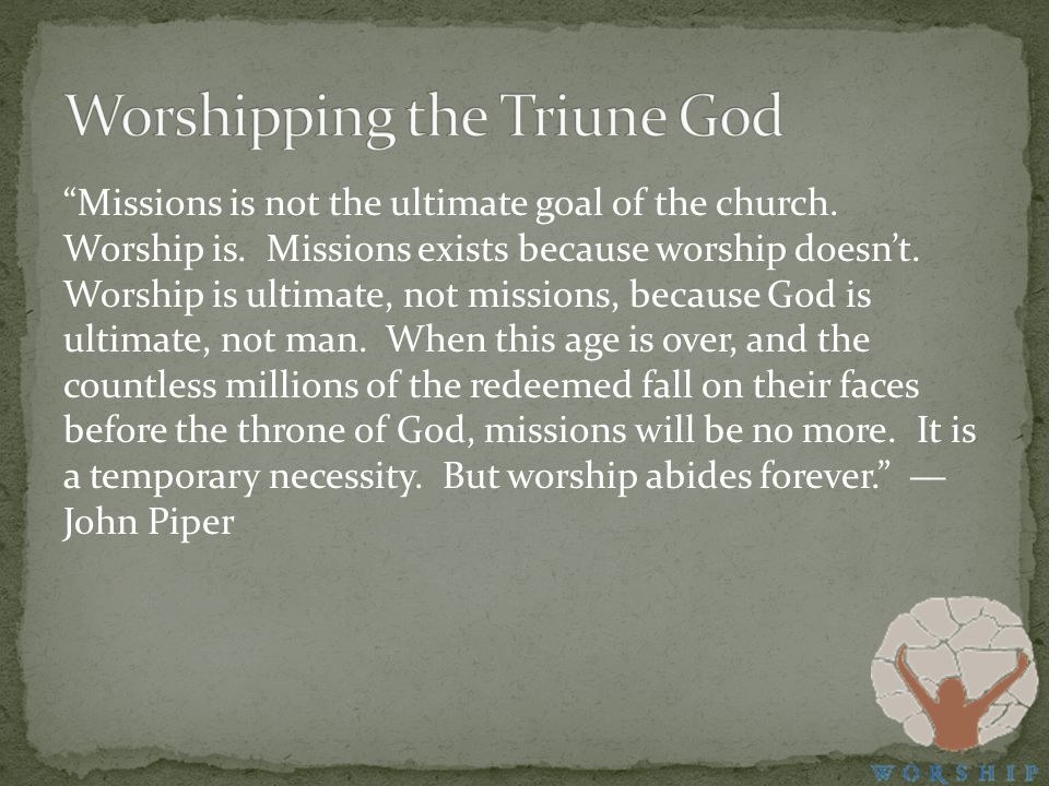 Missions is not the ultimate goal of the church. Worship is.