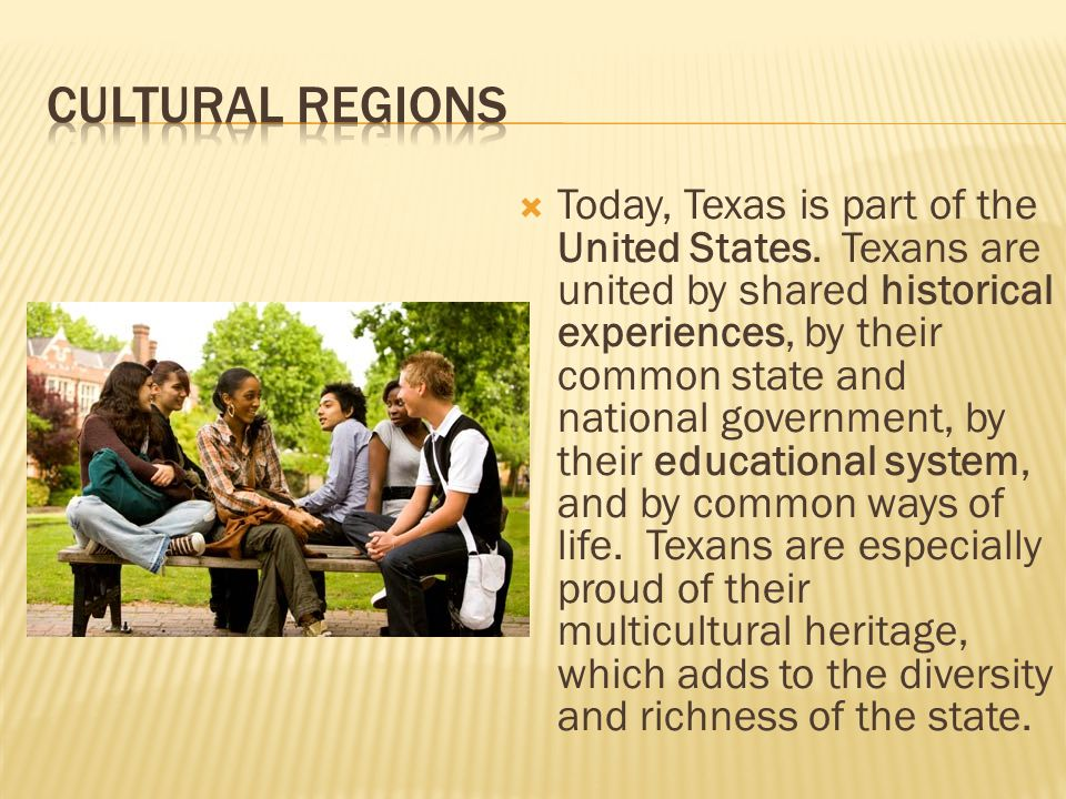  Today, Texas is part of the United States. Texans are united by shared historical experiences, by their common state and national government, by the