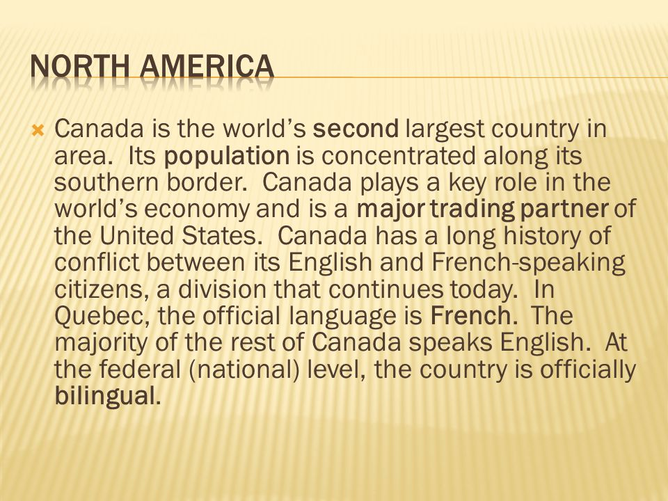  Canada is the world's second largest country in area. Its population is concentrated along its southern border. Canada plays a key role in the world