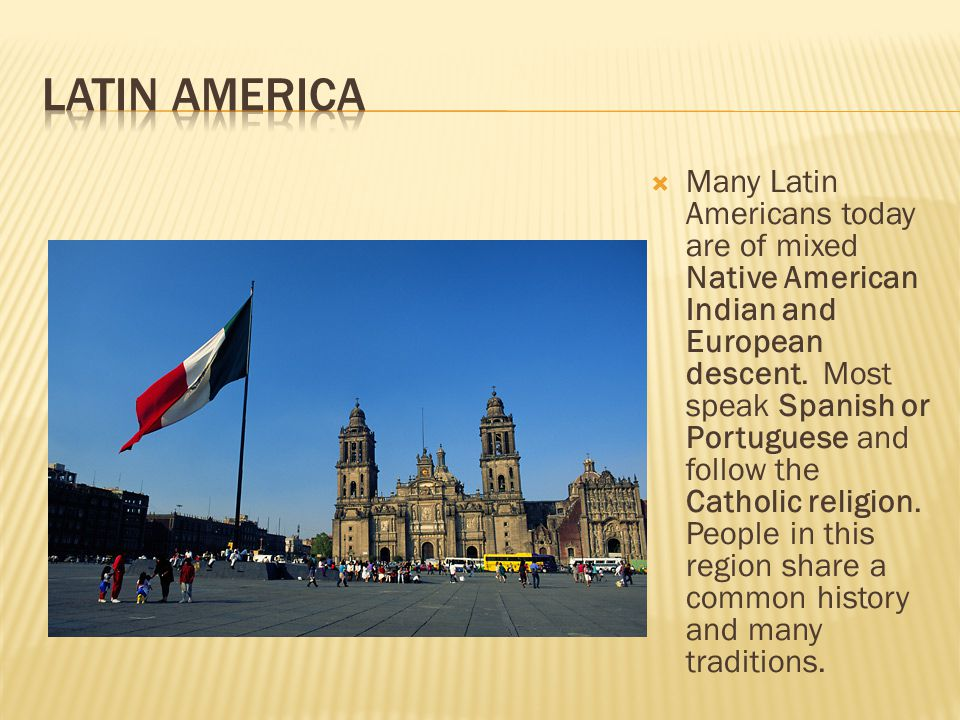  Many Latin Americans today are of mixed Native American Indian and European descent. Most speak Spanish or Portuguese and follow the Catholic religi