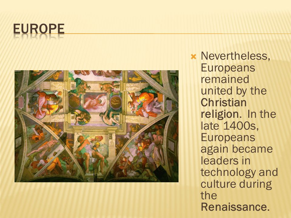  Nevertheless, Europeans remained united by the Christian religion. In the late 1400s, Europeans again became leaders in technology and culture durin