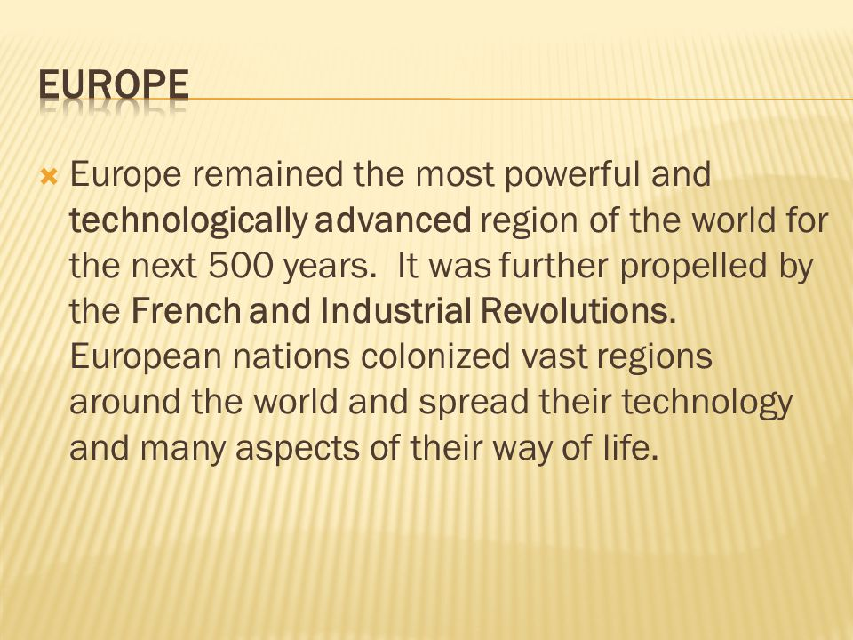  Europe remained the most powerful and technologically advanced region of the world for the next 500 years. It was further propelled by the French an