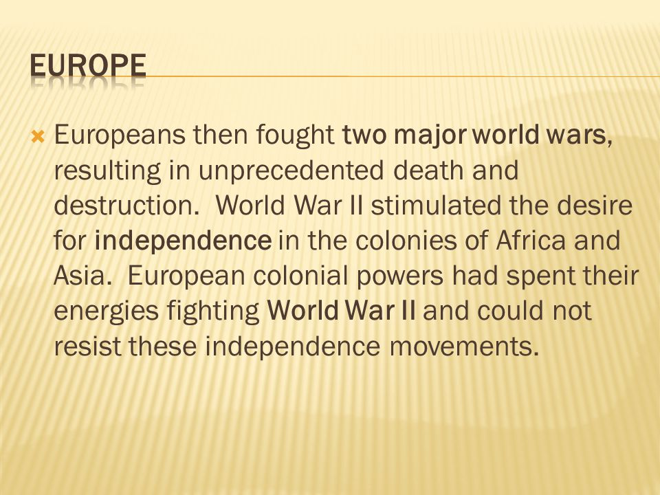  Europeans then fought two major world wars, resulting in unprecedented death and destruction. World War II stimulated the desire for independence in