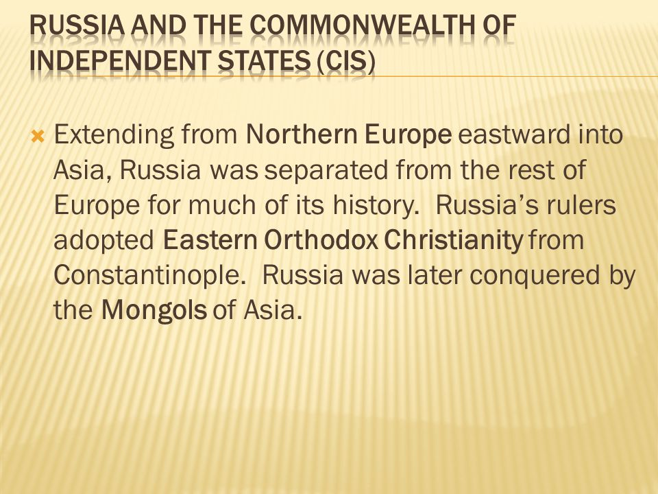  Extending from Northern Europe eastward into Asia, Russia was separated from the rest of Europe for much of its history. Russia's rulers adopted Eas