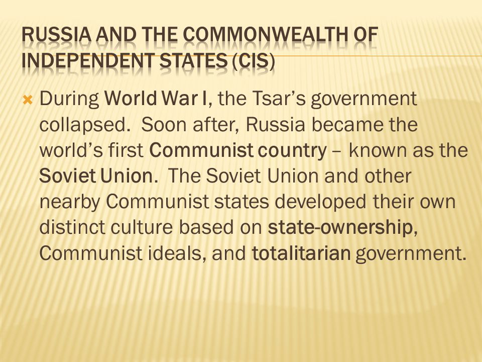  During World War I, the Tsar's government collapsed. Soon after, Russia became the world's first Communist country – known as the Soviet Union. The