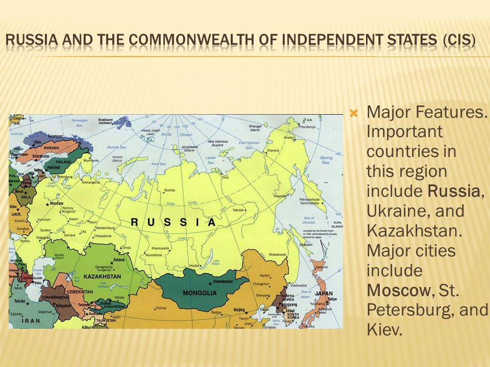  Major Features. Important countries in this region include Russia, Ukraine, and Kazakhstan. Major cities include Moscow, St. Petersburg, and Kiev.