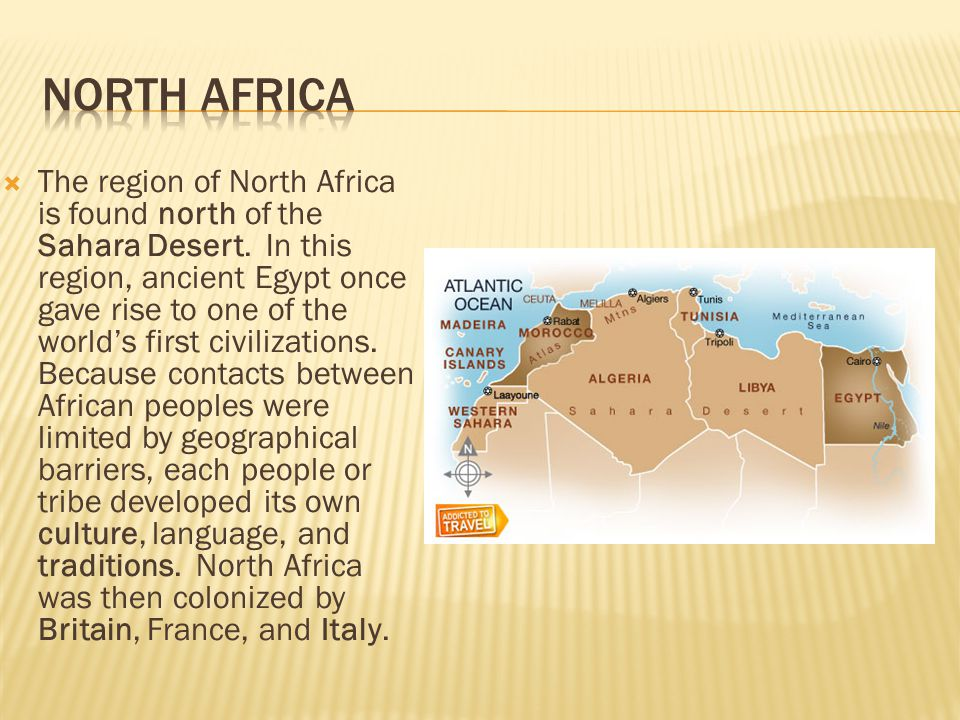  The region of North Africa is found north of the Sahara Desert. In this region, ancient Egypt once gave rise to one of the world's first civilizatio