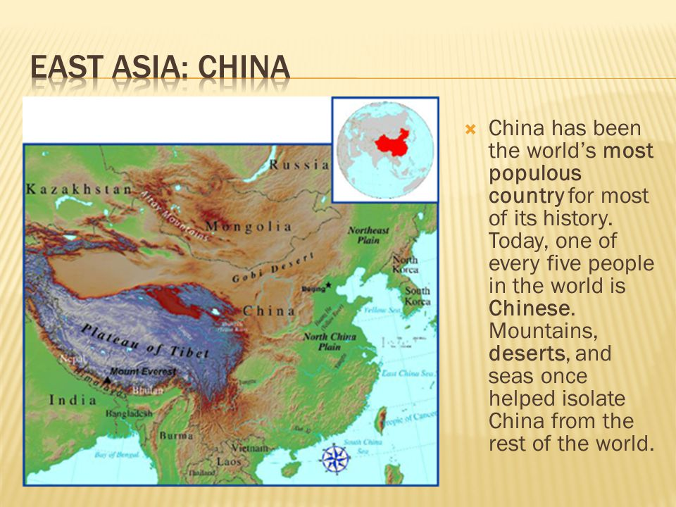  China has been the world's most populous country for most of its history. Today, one of every five people in the world is Chinese. Mountains, desert