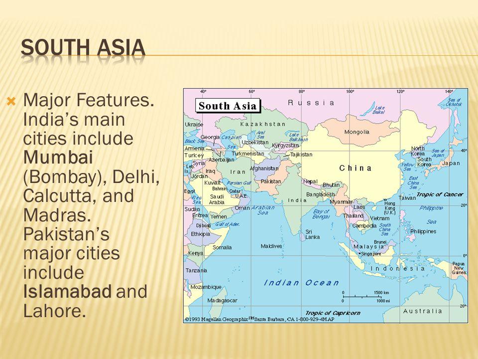  Major Features. India's main cities include Mumbai (Bombay), Delhi, Calcutta, and Madras. Pakistan's major cities include Islamabad and Lahore.