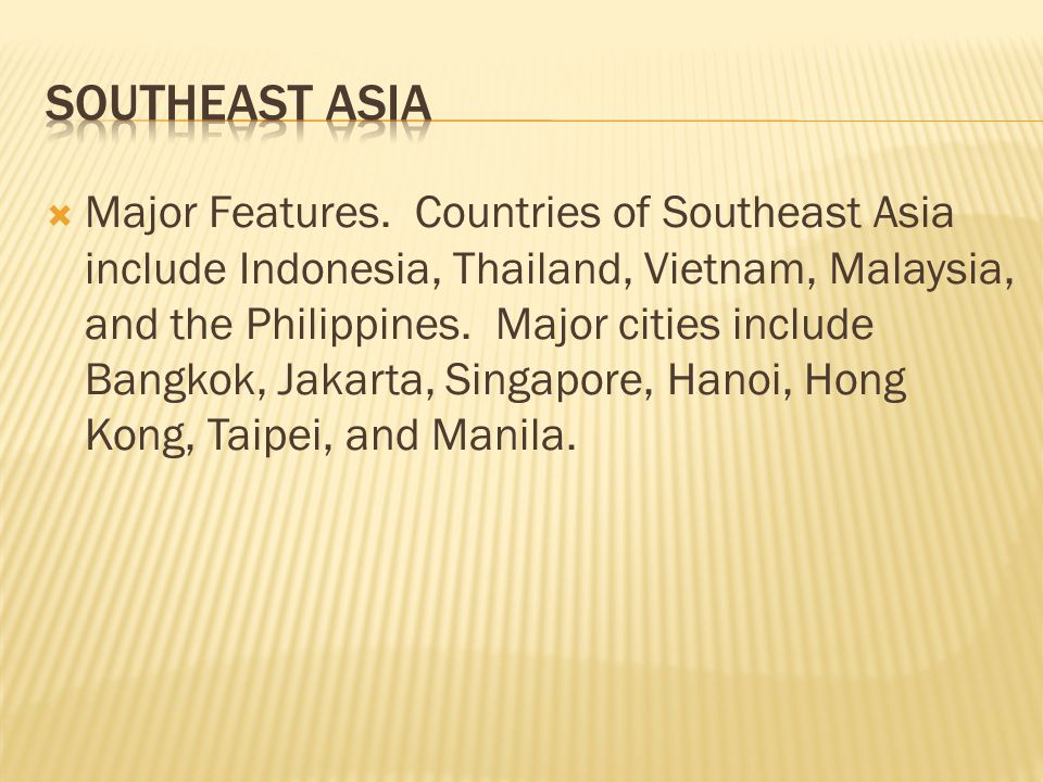  Major Features. Countries of Southeast Asia include Indonesia, Thailand, Vietnam, Malaysia, and the Philippines. Major cities include Bangkok, Jakar
