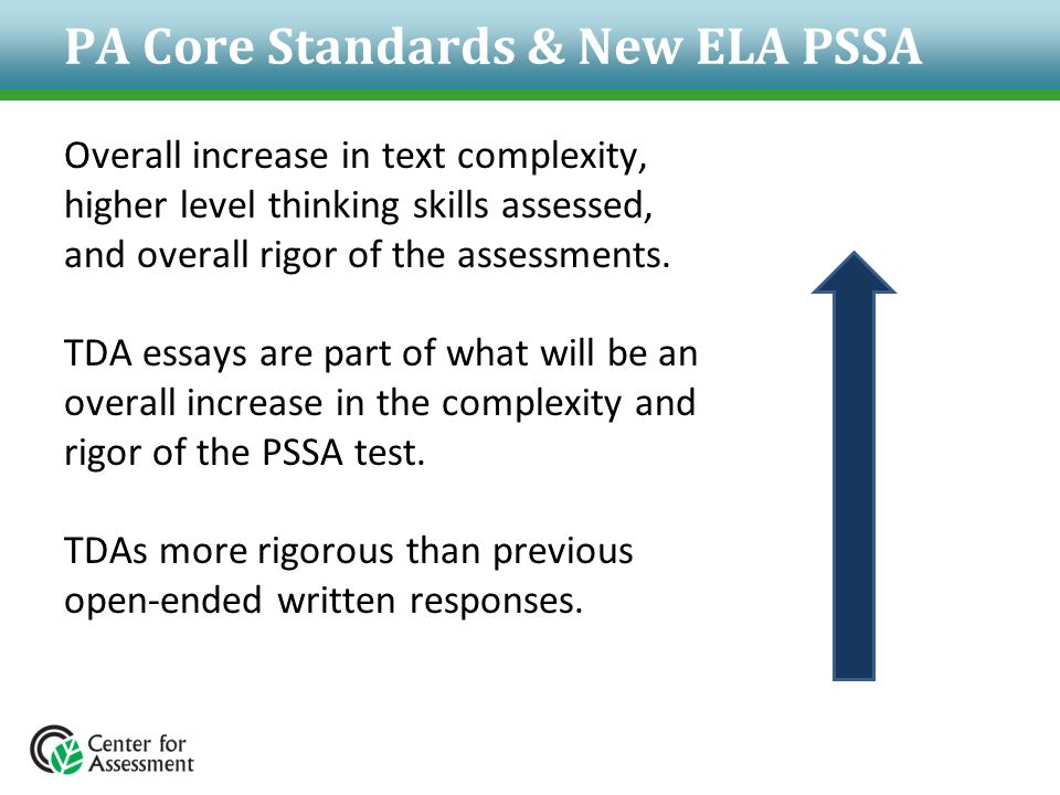 PA Core Standards & New ELA PSSA Overall increase in text complexity, higher level thinking skills assessed, and overall rigor of the assessments. TDA