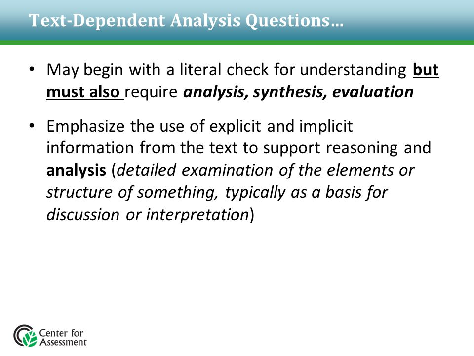 Text-Dependent Analysis Questions… May begin with a literal check for understanding but must also require analysis, synthesis, evaluation Emphasize th