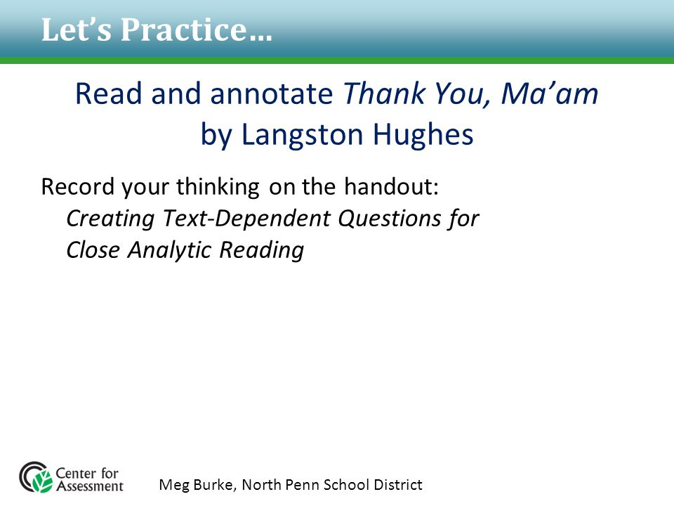 Let's Practice… Read and annotate Thank You, Ma'am by Langston Hughes Record your thinking on the handout: Creating Text-Dependent Questions for Close