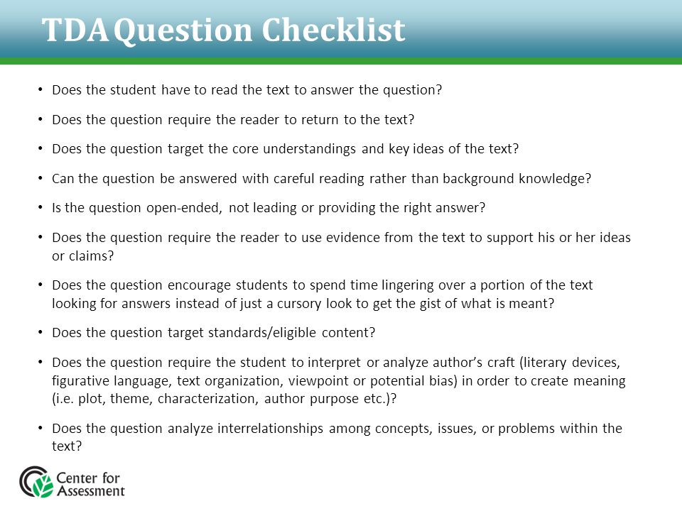 TDA Question Checklist Does the student have to read the text to answer the question? Does the question require the reader to return to the text? Does