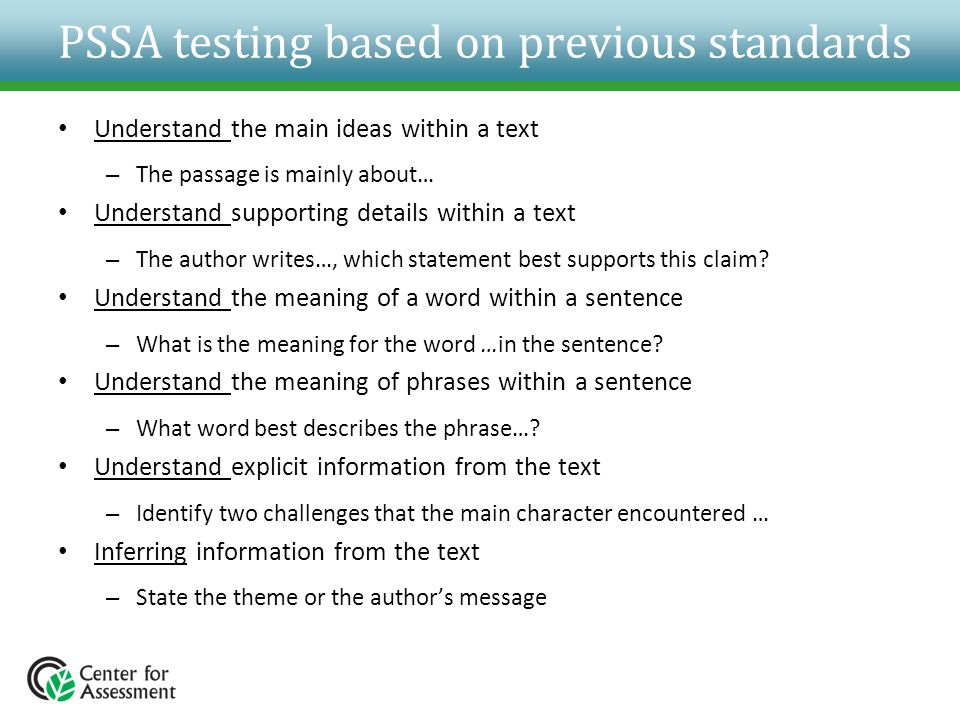 PSSA testing based on previous standards Understand the main ideas within a text – The passage is mainly about… Understand supporting details within a