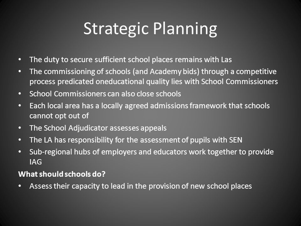 Strategic Planning The duty to secure sufficient school places remains with Las The commissioning of schools (and Academy bids) through a competitive process predicated oneducational quality lies with School Commissioners School Commissioners can also close schools Each local area has a locally agreed admissions framework that schools cannot opt out of The School Adjudicator assesses appeals The LA has responsibility for the assessment of pupils with SEN Sub-regional hubs of employers and educators work together to provide IAG What should schools do.