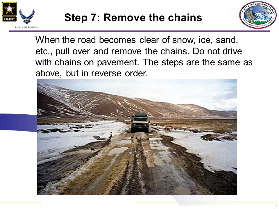 21 Step 7: Remove the chains When the road becomes clear of snow, ice, sand, etc., pull over and remove the chains.