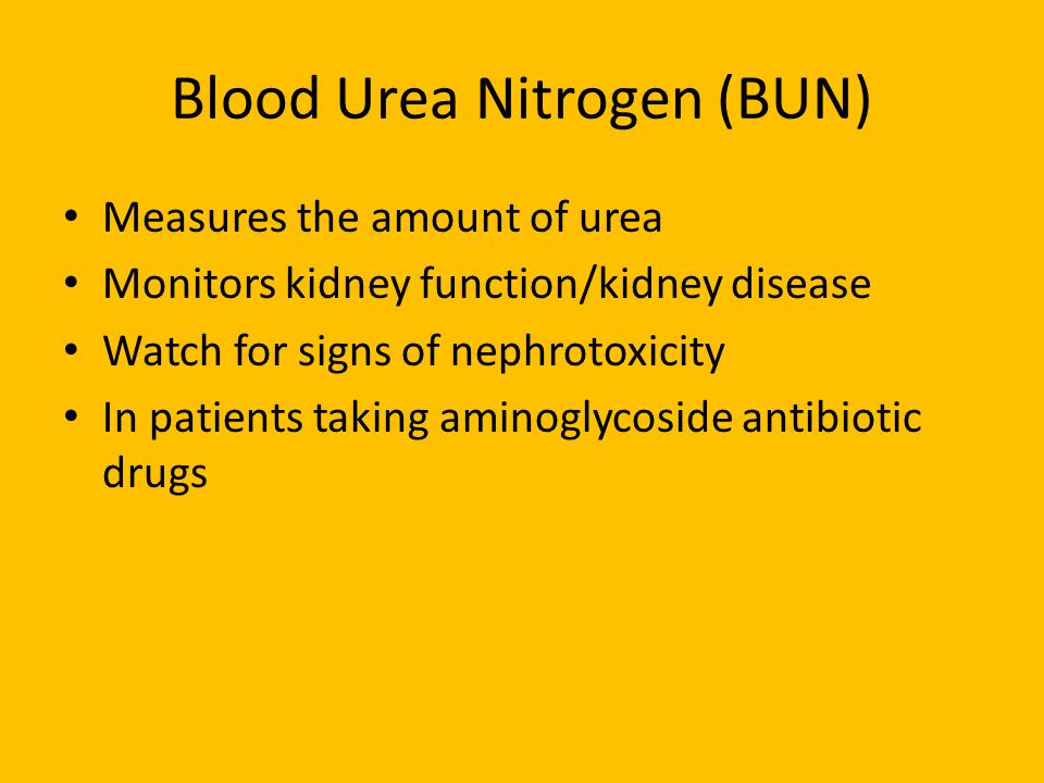 Blood Urea Nitrogen (BUN) Measures the amount of urea Monitors kidney function/kidney disease Watch for signs of nephrotoxicity In patients taking aminoglycoside antibiotic drugs