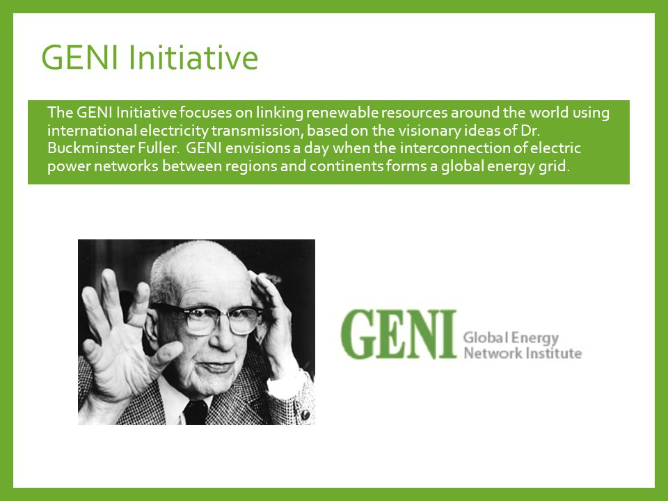 GENI Initiative The GENI Initiative focuses on linking renewable resources around the world using international electricity transmission, based on the visionary ideas of Dr.
