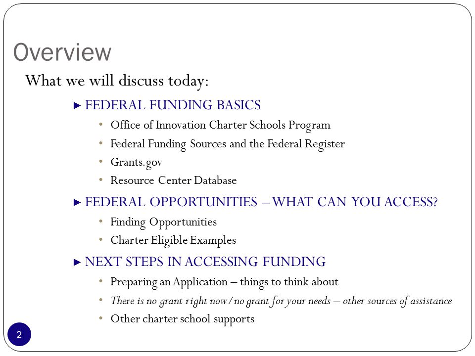 Overview What we will discuss today: ► FEDERAL FUNDING BASICS Office of Innovation Charter Schools Program Federal Funding Sources and the Federal Register Grants.gov Resource Center Database ► FEDERAL OPPORTUNITIES – WHAT CAN YOU ACCESS.