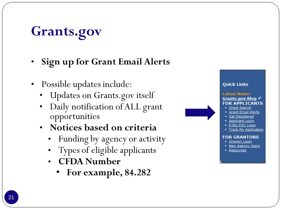 Grants.gov Sign up for Grant Email Alerts Possible updates include: Updates on Grants.gov itself Daily notification of ALL grant opportunities Notices based on criteria Funding by agency or activity Types of eligible applicants CFDA Number For example, 84.282 21