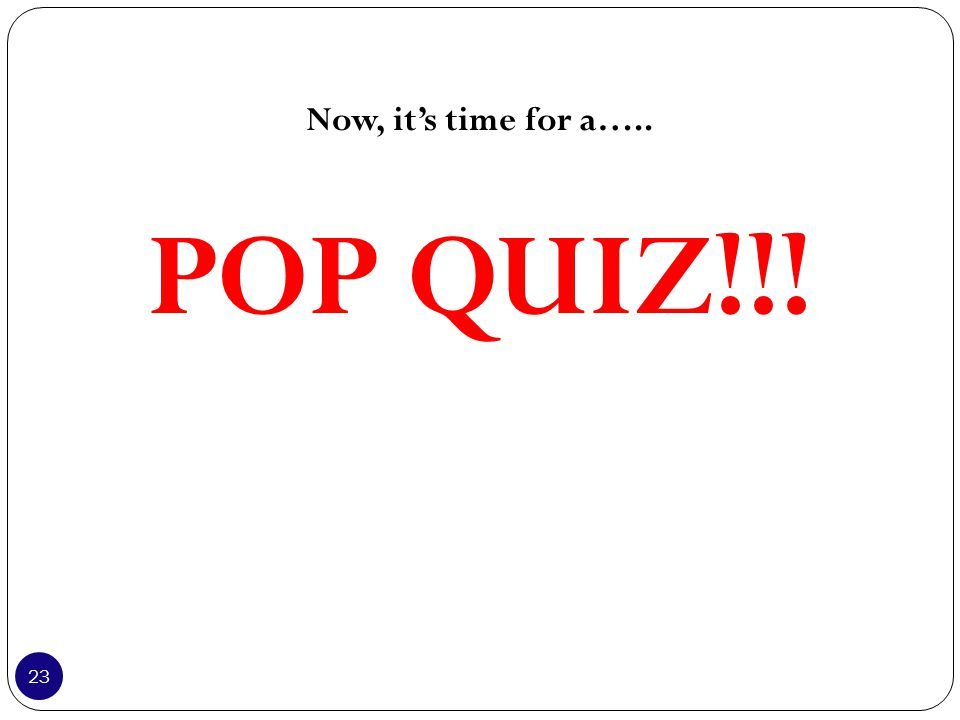Now, it's time for a….. POP QUIZ!!! 23
