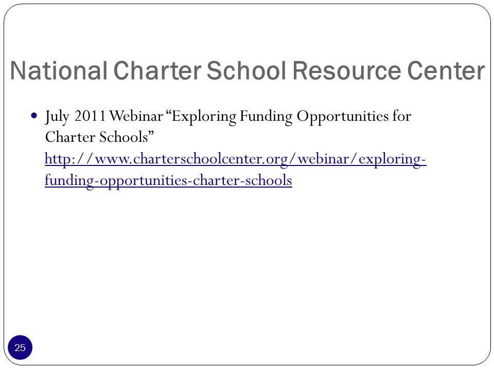 National Charter School Resource Center July 2011 Webinar Exploring Funding Opportunities for Charter Schools http://www.charterschoolcenter.org/webinar/exploring- funding-opportunities-charter-schools 25