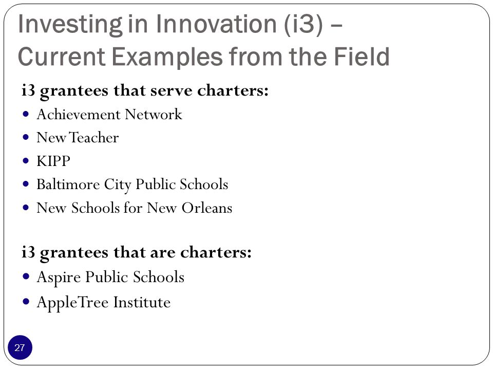 Investing in Innovation (i3) – Current Examples from the Field i3 grantees that serve charters: Achievement Network New Teacher KIPP Baltimore City Public Schools New Schools for New Orleans i3 grantees that are charters: Aspire Public Schools AppleTree Institute 27