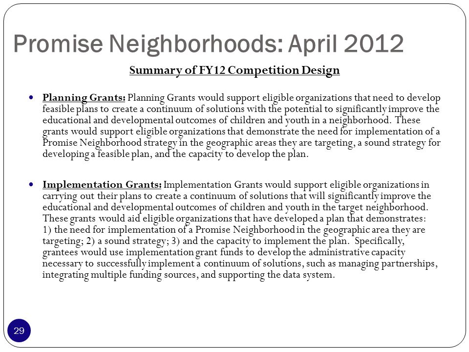 Summary of FY12 Competition Design Planning Grants: Planning Grants would support eligible organizations that need to develop feasible plans to create a continuum of solutions with the potential to significantly improve the educational and developmental outcomes of children and youth in a neighborhood.
